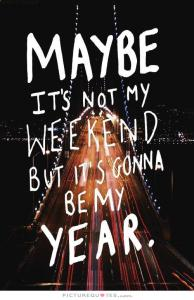 maybe-its-not-my-weekend-but-its-gonna-be-my-year-quote-2